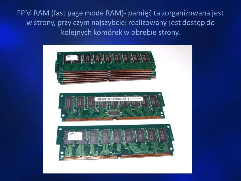 FPM RAM (fast page mode RAM)- pamięć ta zorganizowana jest w strony, przy czym najszybciej realizowany jest dostęp do kolejnych komórek w obrębie strony.
