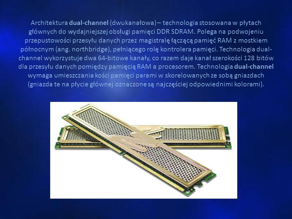 Architektura dual-channel (dwukanałowa) – technologia stosowana w płytach głównych do wydajniejszej obsługi pamięci DDR SDRAM.