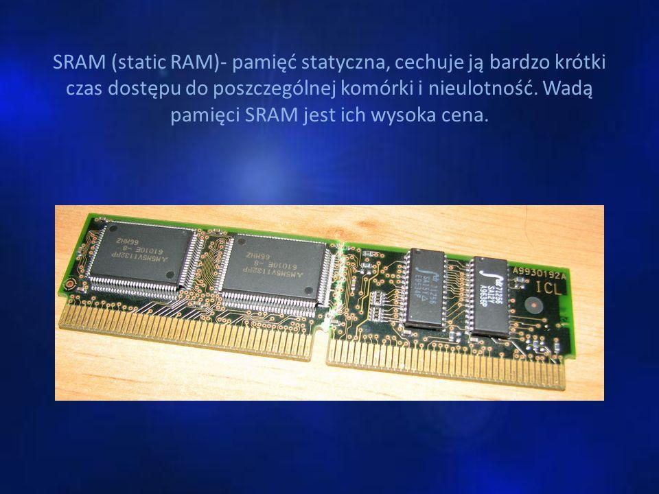 SRAM (static RAM)- pamięć statyczna, cechuje ją bardzo krótki czas dostępu do poszczególnej komórki i nieulotność.
