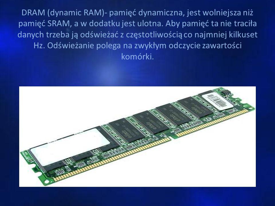 DRAM (dynamic RAM)- pamięć dynamiczna, jest wolniejsza niż pamięć SRAM, a w dodatku jest ulotna.