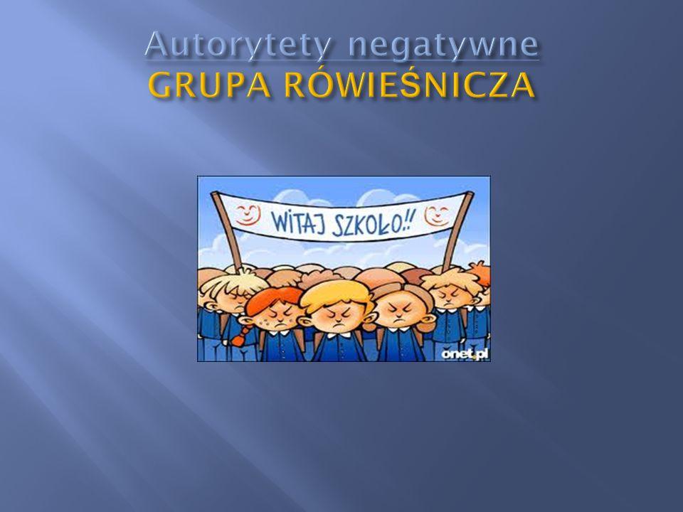 Autorytety negatywne GRUPA RÓWIEŚNICZA