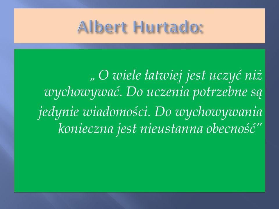 """Albert Hurtado:"""" O wiele łatwiej jest uczyć niż wychowywać. Do uczenia potrzebne są."""