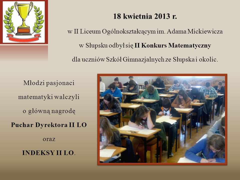 18 kwietnia 2013 r. w II Liceum Ogólnokształcącym im. Adama Mickiewicza. w Słupsku odbył się II Konkurs Matematyczny.