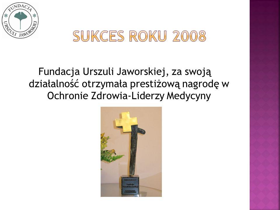 Sukces roku 2008 Fundacja Urszuli Jaworskiej, za swoją działalność otrzymała prestiżową nagrodę w Ochronie Zdrowia-Liderzy Medycyny.