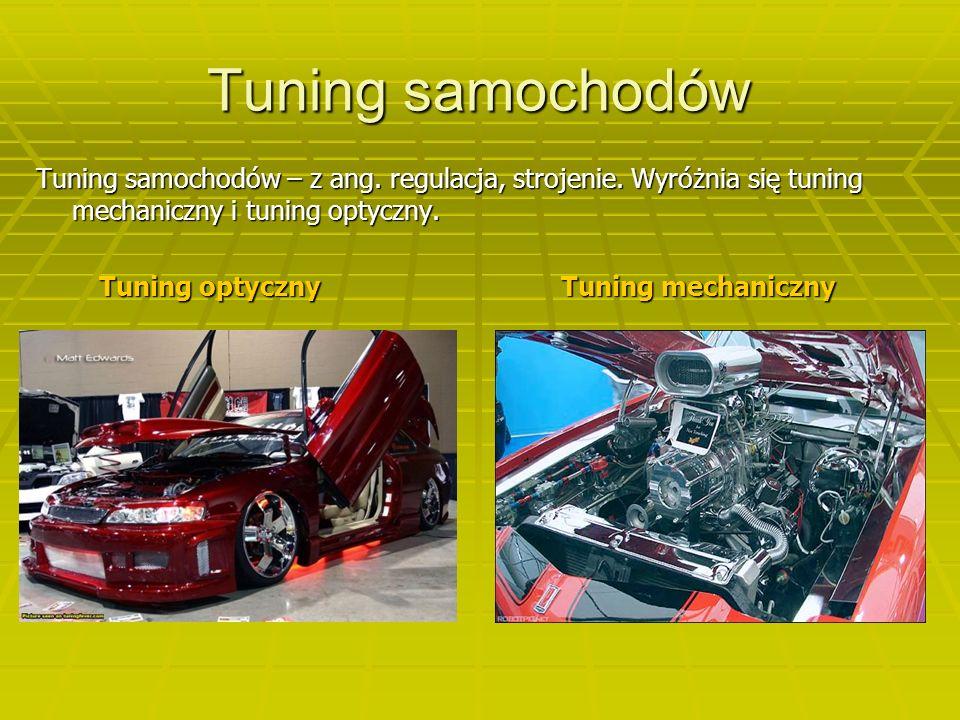 Tuning samochodów Tuning samochodów – z ang. regulacja, strojenie. Wyróżnia się tuning mechaniczny i tuning optyczny.