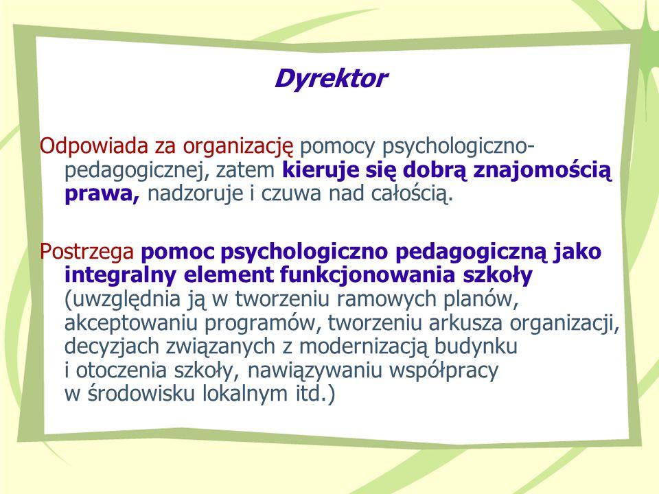 DyrektorOdpowiada za organizację pomocy psychologiczno- pedagogicznej, zatem kieruje się dobrą znajomością prawa, nadzoruje i czuwa nad całością.
