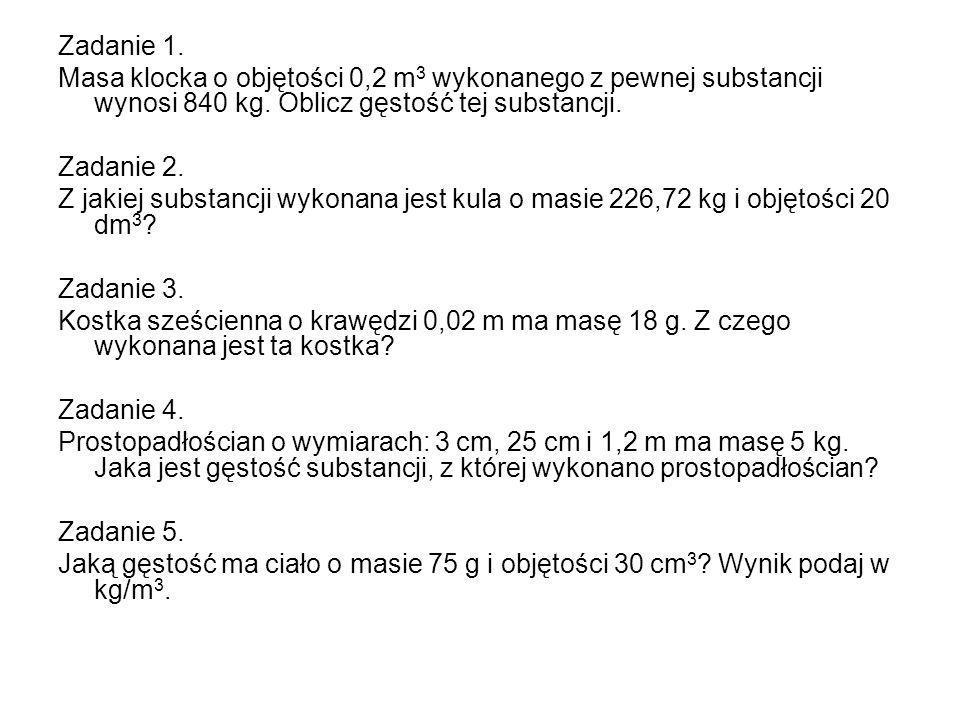 Zadanie 1. Masa klocka o objętości 0,2 m3 wykonanego z pewnej substancji wynosi 840 kg. Oblicz gęstość tej substancji.