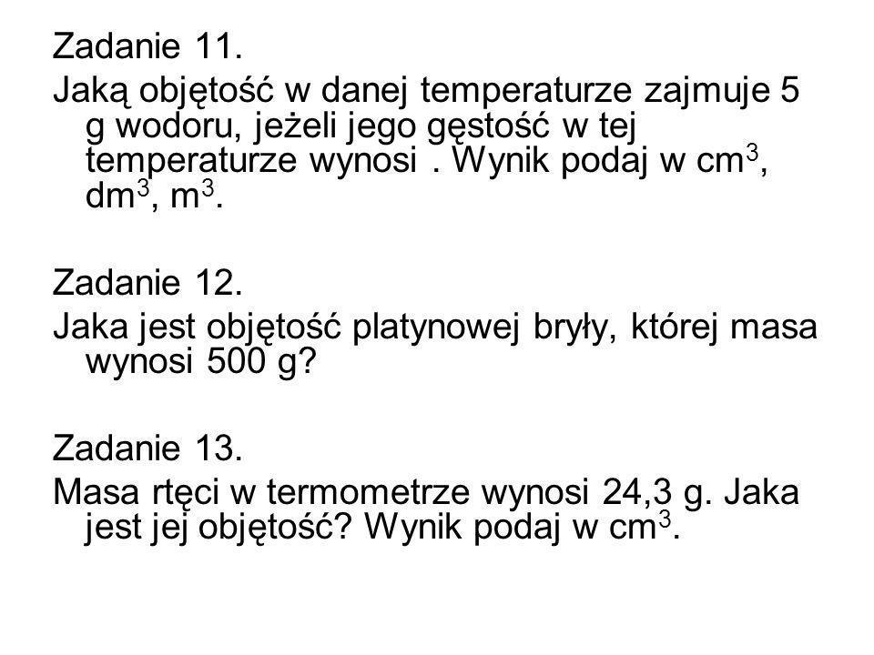 Zadanie 11. Jaką objętość w danej temperaturze zajmuje 5 g wodoru, jeżeli jego gęstość w tej temperaturze wynosi . Wynik podaj w cm3, dm3, m3.