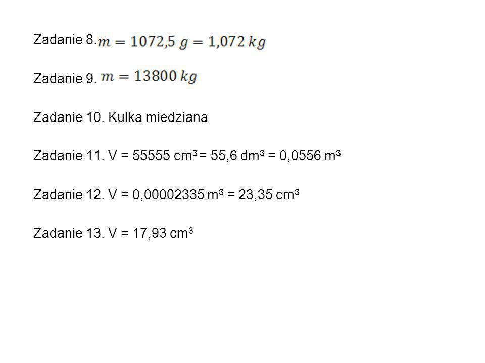 Zadanie 8. Zadanie 9. Zadanie 10. Kulka miedziana. Zadanie 11. V = 55555 cm3 = 55,6 dm3 = 0,0556 m3.