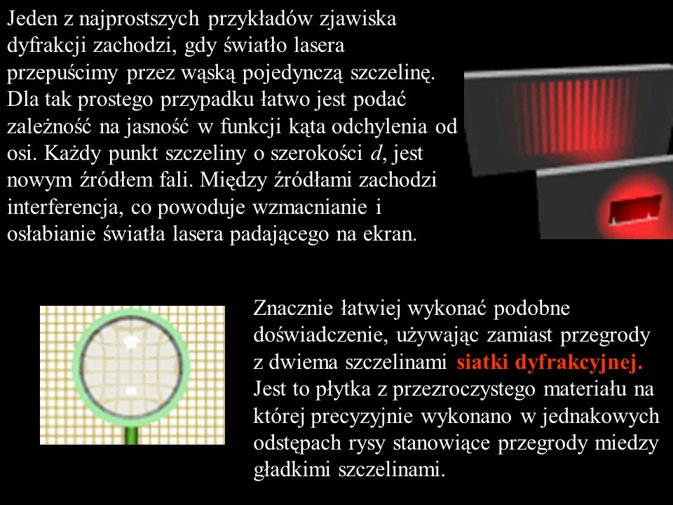 Jeden z najprostszych przykładów zjawiska dyfrakcji zachodzi, gdy światło lasera przepuścimy przez wąską pojedynczą szczelinę. Dla tak prostego przypadku łatwo jest podać zależność na jasność w funkcji kąta odchylenia od osi. Każdy punkt szczeliny o szerokości d, jest nowym źródłem fali. Między źródłami zachodzi interferencja, co powoduje wzmacnianie i osłabianie światła lasera padającego na ekran.