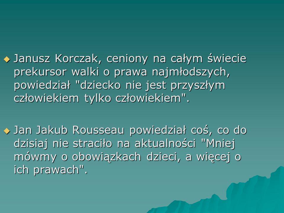 Janusz Korczak, ceniony na całym świecie prekursor walki o prawa najmłodszych, powiedział dziecko nie jest przyszłym człowiekiem tylko człowiekiem .