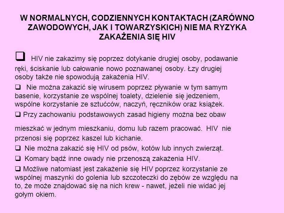 W NORMALNYCH, CODZIENNYCH KONTAKTACH (ZARÓWNO ZAWODOWYCH, JAK I TOWARZYSKICH) NIE MA RYZYKA ZAKAŻENIA SIĘ HIV