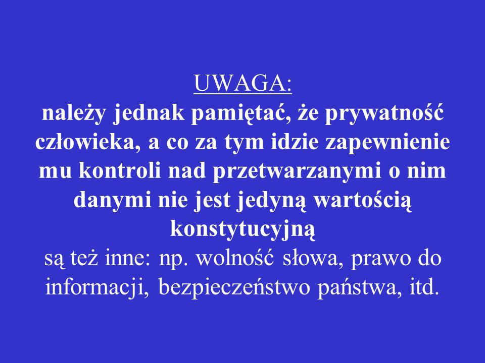 UWAGA: należy jednak pamiętać, że prywatność człowieka, a co za tym idzie zapewnienie mu kontroli nad przetwarzanymi o nim danymi nie jest jedyną wartością konstytucyjną są też inne: np.