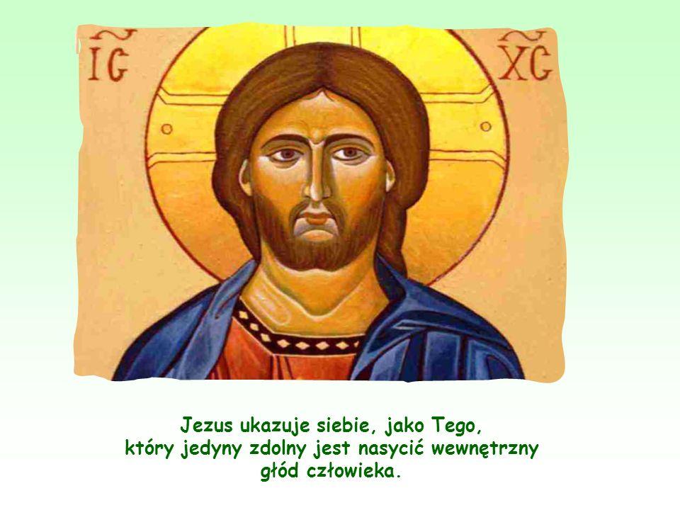 Jezus ukazuje siebie, jako Tego, który jedyny zdolny jest nasycić wewnętrzny głód człowieka.