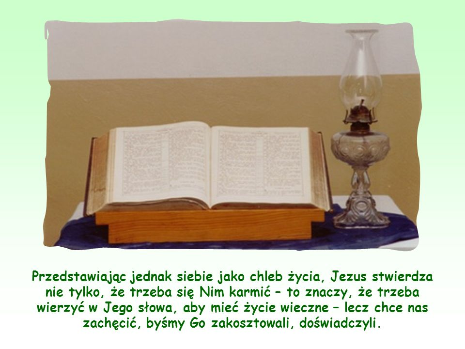 Przedstawiając jednak siebie jako chleb życia, Jezus stwierdza nie tylko, że trzeba się Nim karmić – to znaczy, że trzeba wierzyć w Jego słowa, aby mieć życie wieczne – lecz chce nas zachęcić, byśmy Go zakosztowali, doświadczyli.