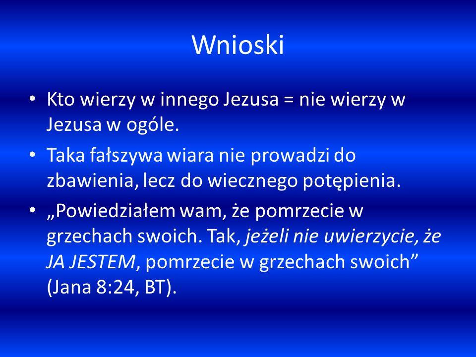 Wnioski Kto wierzy w innego Jezusa = nie wierzy w Jezusa w ogóle.