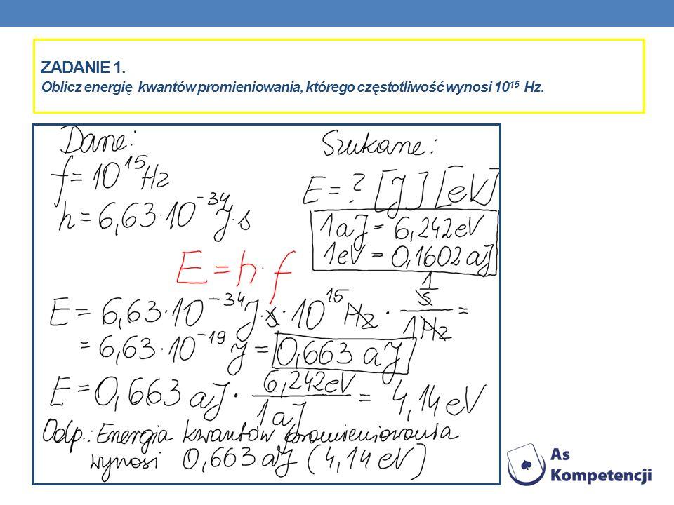 Zadanie 1. Oblicz energię kwantów promieniowania, którego częstotliwość wynosi 1015 Hz.