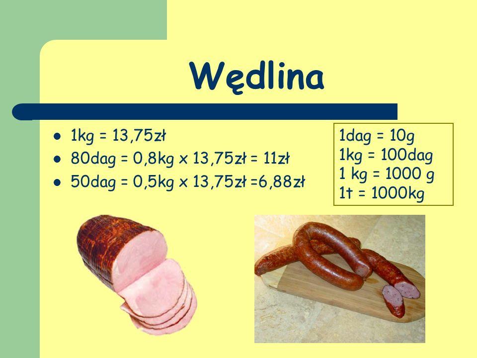Wędlina 1kg = 13,75zł 80dag = 0,8kg x 13,75zł = 11zł