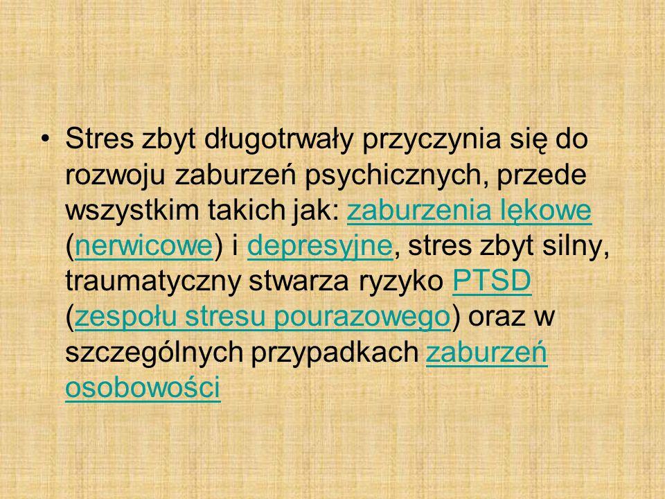 Stres zbyt długotrwały przyczynia się do rozwoju zaburzeń psychicznych, przede wszystkim takich jak: zaburzenia lękowe (nerwicowe) i depresyjne, stres zbyt silny, traumatyczny stwarza ryzyko PTSD (zespołu stresu pourazowego) oraz w szczególnych przypadkach zaburzeń osobowości