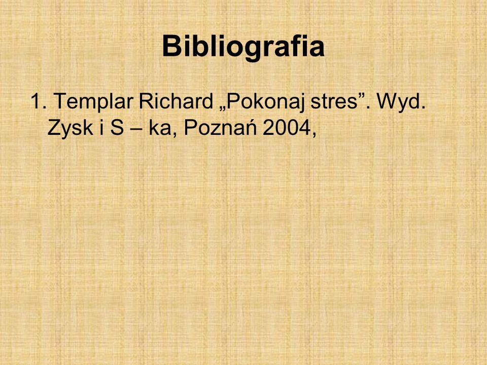 """Bibliografia 1. Templar Richard """"Pokonaj stres . Wyd. Zysk i S – ka, Poznań 2004,"""