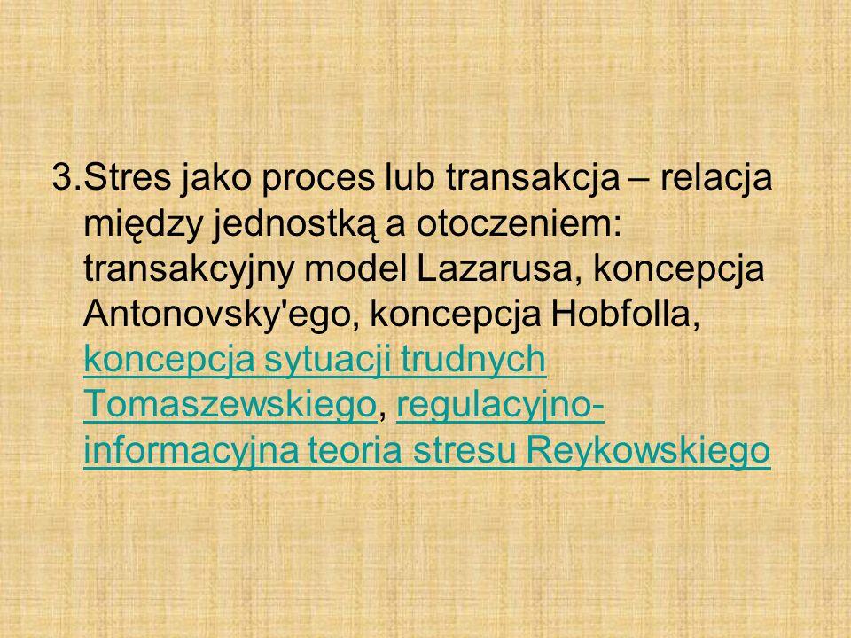3.Stres jako proces lub transakcja – relacja między jednostką a otoczeniem: transakcyjny model Lazarusa, koncepcja Antonovsky ego, koncepcja Hobfolla, koncepcja sytuacji trudnych Tomaszewskiego, regulacyjno-informacyjna teoria stresu Reykowskiego