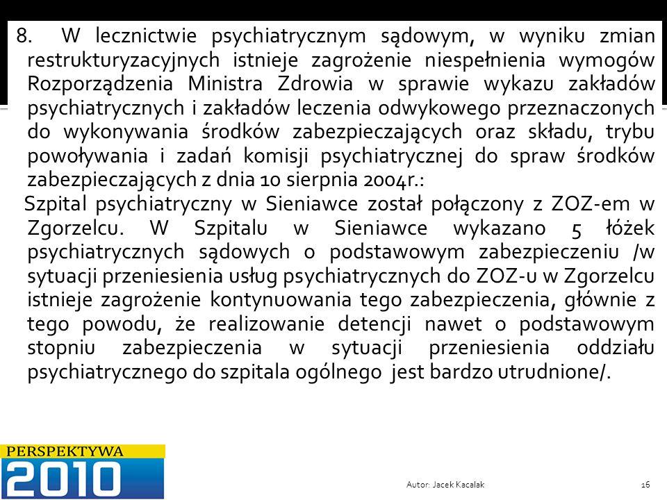8. W lecznictwie psychiatrycznym sądowym, w wyniku zmian restrukturyzacyjnych istnieje zagrożenie niespełnienia wymogów Rozporządzenia Ministra Zdrowia w sprawie wykazu zakładów psychiatrycznych i zakładów leczenia odwykowego przeznaczonych do wykonywania środków zabezpieczających oraz składu, trybu powoływania i zadań komisji psychiatrycznej do spraw środków zabezpieczających z dnia 10 sierpnia 2004r.: Szpital psychiatryczny w Sieniawce został połączony z ZOZ-em w Zgorzelcu. W Szpitalu w Sieniawce wykazano 5 łóżek psychiatrycznych sądowych o podstawowym zabezpieczeniu /w sytuacji przeniesienia usług psychiatrycznych do ZOZ-u w Zgorzelcu istnieje zagrożenie kontynuowania tego zabezpieczenia, głównie z tego powodu, że realizowanie detencji nawet o podstawowym stopniu zabezpieczenia w sytuacji przeniesienia oddziału psychiatrycznego do szpitala ogólnego jest bardzo utrudnione/.