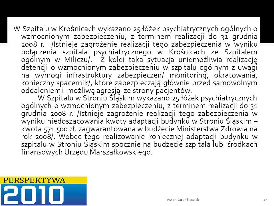 W Szpitalu w Krośnicach wykazano 25 łóżek psychiatrycznych ogólnych o wzmocnionym zabezpieczeniu, z terminem realizacji do 31 grudnia 2008 r. /Istnieje zagrożenie realizacji tego zabezpieczenia w wyniku połączenia szpitala psychiatrycznego w Krośnicach ze Szpitalem ogólnym w Miliczu/. Z kolei taka sytuacja uniemożliwia realizację detencji o wzmocnionym zabezpieczeniu w szpitalu ogólnym z uwagi na wymogi infrastruktury zabezpieczeń/ monitoring, okratowania, konieczny spacernik/, które zabezpieczają głównie przed samowolnym oddaleniem i możliwą agresją ze strony pacjentów. W Szpitalu w Stroniu Śląskim wykazano 25 łóżek psychiatrycznych ogólnych o wzmocnionym zabezpieczeniu, z terminem realizacji do 31 grudnia 2008 r. /Istnieje zagrożenie realizacji tego zabezpieczenia w wyniku niedoszacowania kwoty adaptacji budynku w Stroniu Śląskim – kwota 571 500 zł. zagwarantowana w budżecie Ministerstwa Zdrowia na rok 2008/. Wobec tego realizowanie koniecznej adaptacji budynku w szpitalu w Stroniu Śląskim spocznie na budżecie szpitala lub środkach finansowych Urzędu Marszałkowskiego.
