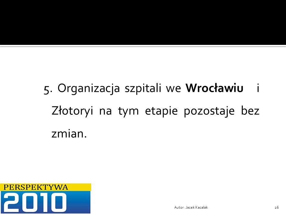 5. Organizacja szpitali we Wrocławiu i Złotoryi na tym etapie pozostaje bez zmian.