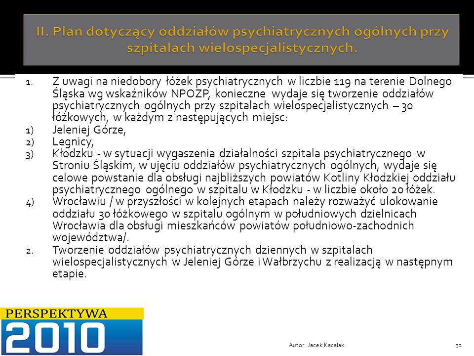 Z uwagi na niedobory łóżek psychiatrycznych w liczbie 119 na terenie Dolnego Śląska wg wskaźników NPOZP, konieczne wydaje się tworzenie oddziałów psychiatrycznych ogólnych przy szpitalach wielospecjalistycznych – 30 łóżkowych, w każdym z następujących miejsc: