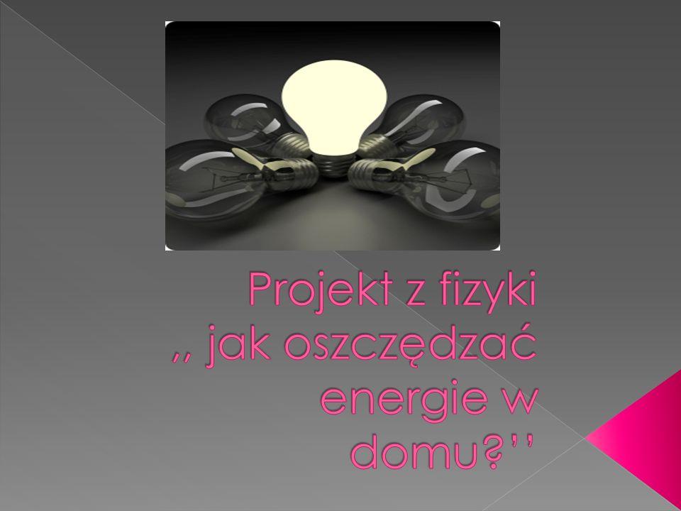 Projekt z fizyki ,, jak oszczędzać energie w domu ''