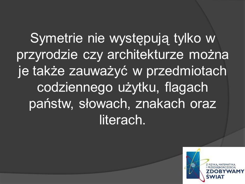 Symetrie nie występują tylko w przyrodzie czy architekturze można je także zauważyć w przedmiotach codziennego użytku, flagach państw, słowach, znakach oraz literach.