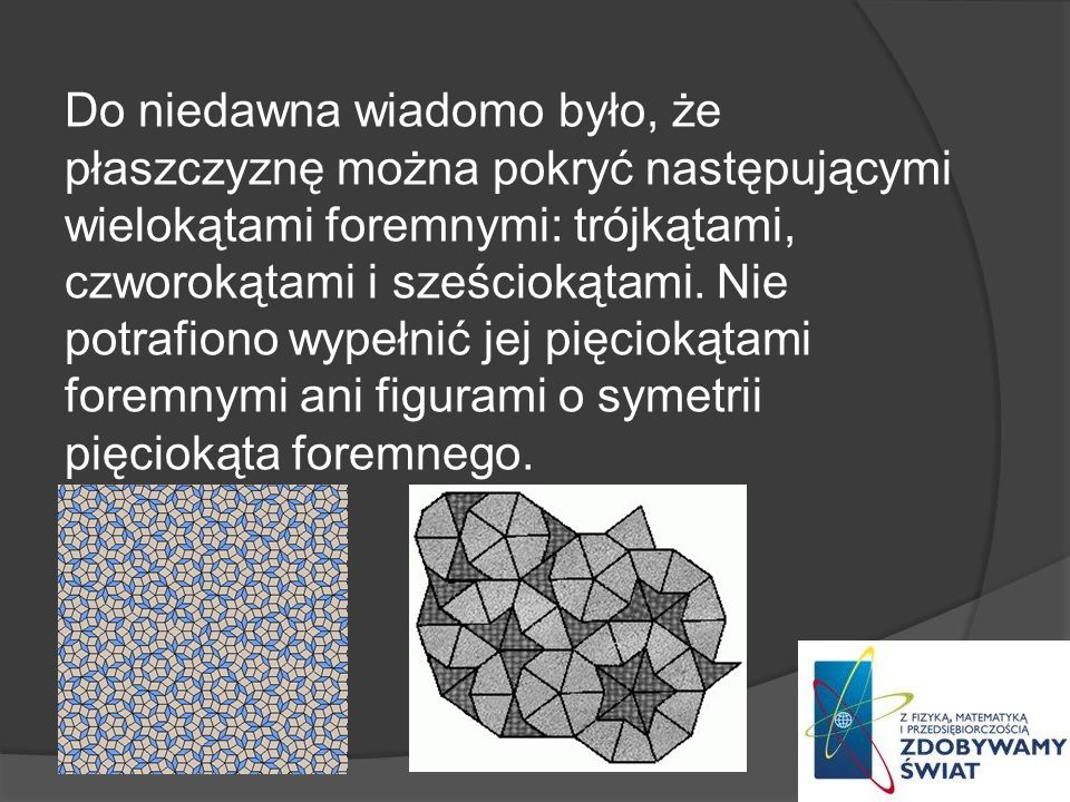 Do niedawna wiadomo było, że płaszczyznę można pokryć następującymi wielokątami foremnymi: trójkątami, czworokątami i sześciokątami.