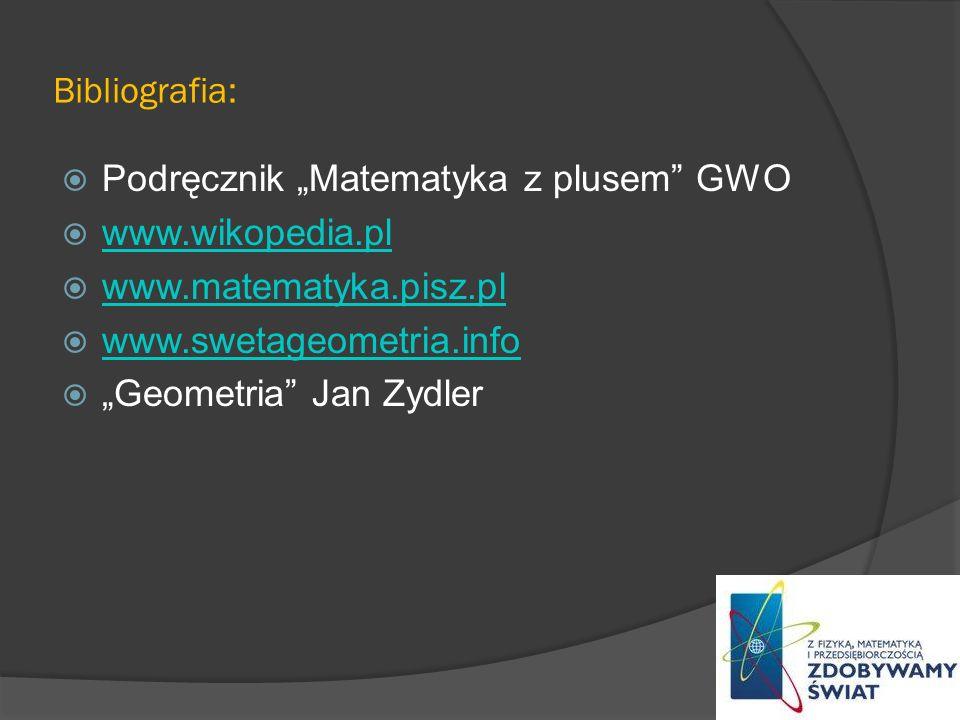 """Bibliografia: Podręcznik """"Matematyka z plusem GWO. www.wikopedia.pl. www.matematyka.pisz.pl. www.swetageometria.info."""