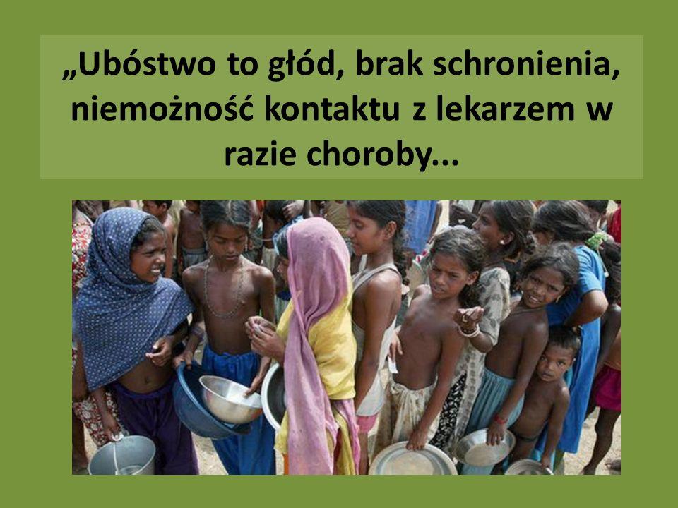 """""""Ubóstwo to głód, brak schronienia, niemożność kontaktu z lekarzem w razie choroby..."""