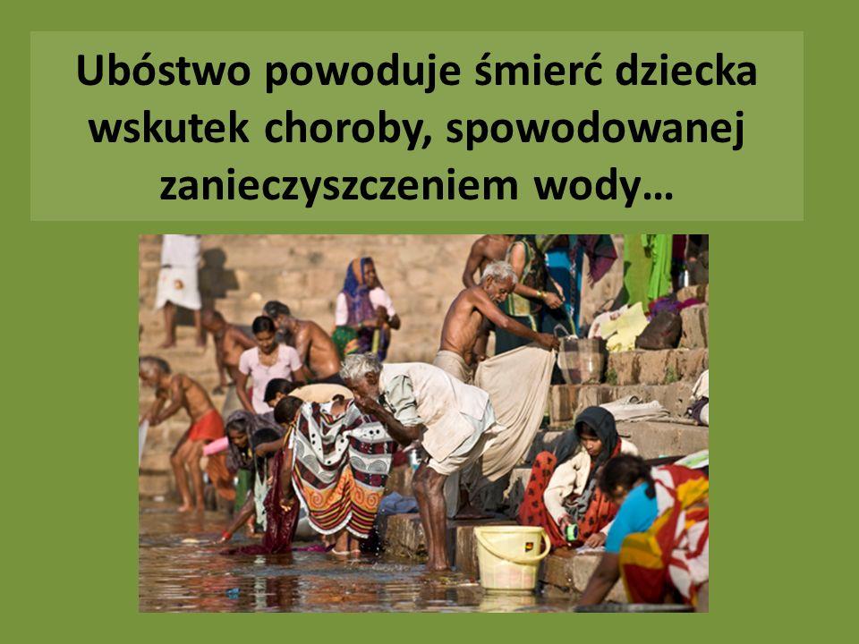 Ubóstwo powoduje śmierć dziecka wskutek choroby, spowodowanej zanieczyszczeniem wody…