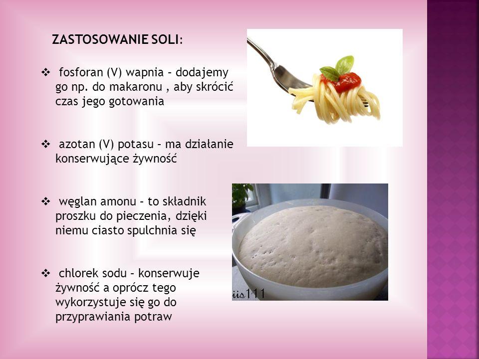 ZASTOSOWANIE SOLI: fosforan (V) wapnia – dodajemy go np. do makaronu , aby skrócić czas jego gotowania.