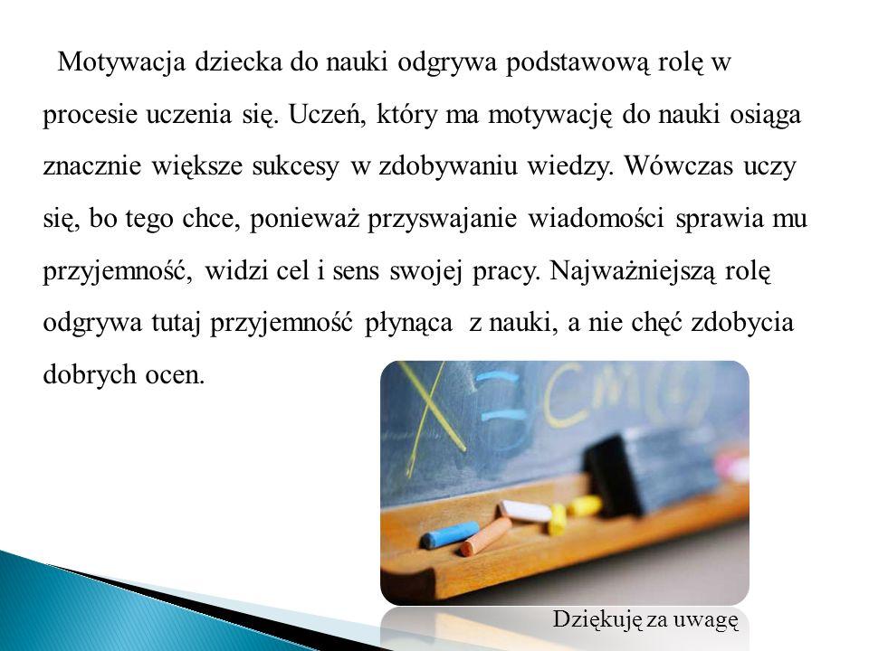 Motywacja dziecka do nauki odgrywa podstawową rolę w procesie uczenia się. Uczeń, który ma motywację do nauki osiąga znacznie większe sukcesy w zdobywaniu wiedzy. Wówczas uczy się, bo tego chce, ponieważ przyswajanie wiadomości sprawia mu przyjemność, widzi cel i sens swojej pracy. Najważniejszą rolę odgrywa tutaj przyjemność płynąca z nauki, a nie chęć zdobycia dobrych ocen.