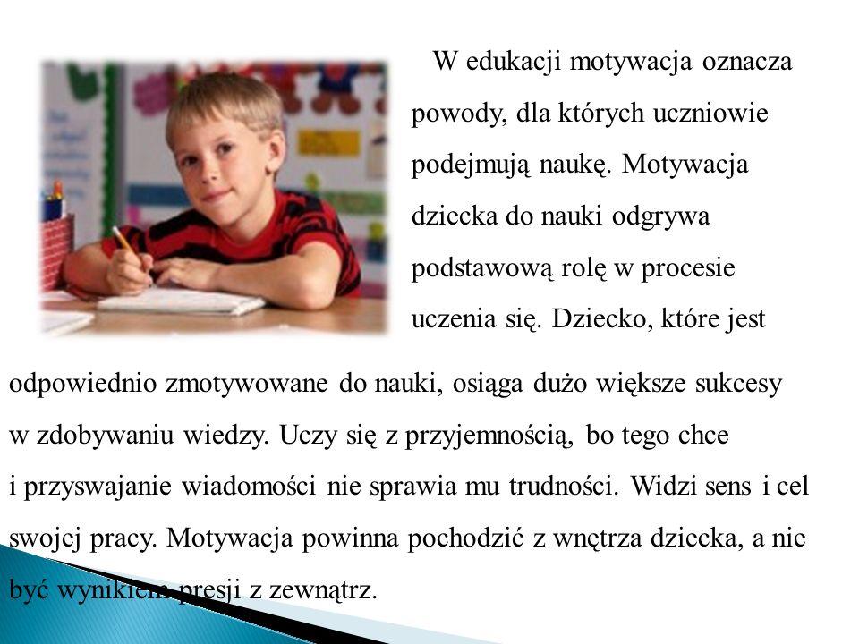 W edukacji motywacja oznacza powody, dla których uczniowie podejmują naukę. Motywacja dziecka do nauki odgrywa podstawową rolę w procesie uczenia się. Dziecko, które jest
