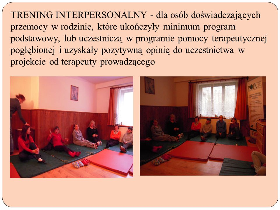 TRENING INTERPERSONALNY - dla osób doświadczających przemocy w rodzinie, które ukończyły minimum program podstawowy, lub uczestniczą w programie pomocy terapeutycznej pogłębionej i uzyskały pozytywną opinię do uczestnictwa w projekcie od terapeuty prowadzącego