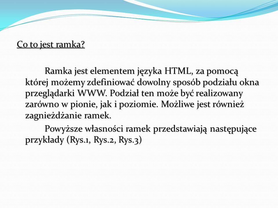Co to jest ramka Ramka jest elementem języka HTML, za pomocą której możemy zdefiniować dowolny sposób podziału okna przeglądarki WWW. Podział ten może być realizowany zarówno w pionie, jak i poziomie. Możliwe jest również zagnieżdżanie ramek. Powyższe własności ramek przedstawiają następujące przykłady (Rys.1, Rys.2, Rys.3)
