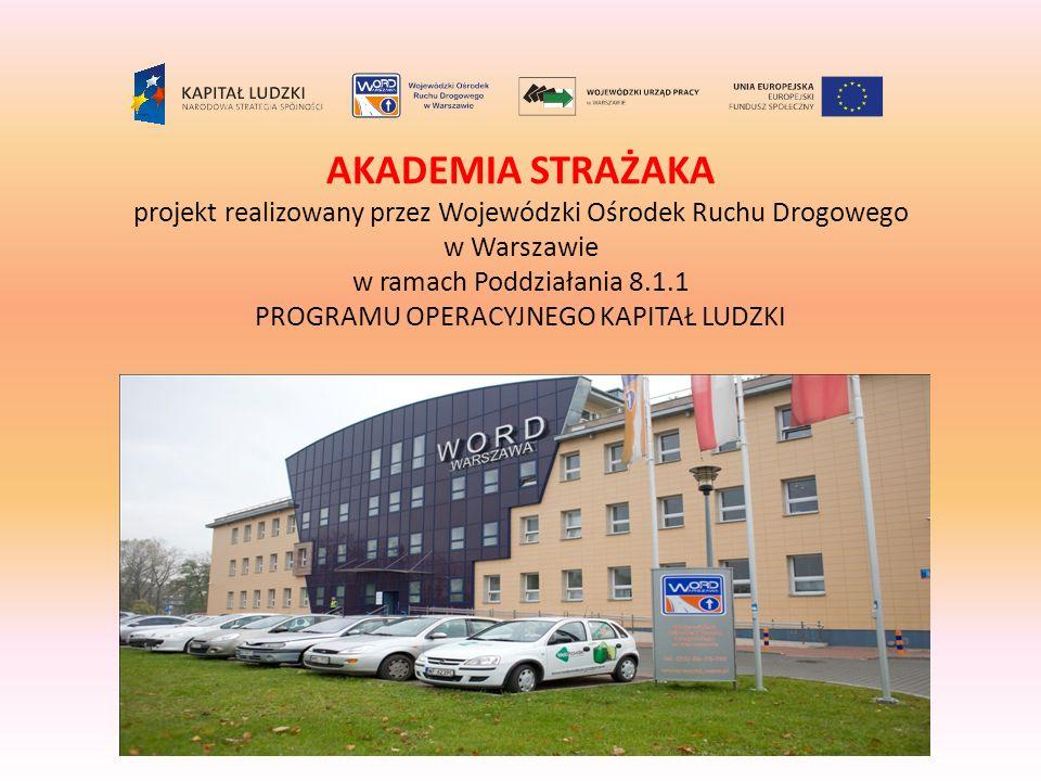 AKADEMIA STRAŻAKA projekt realizowany przez Wojewódzki Ośrodek Ruchu Drogowego w Warszawie w ramach Poddziałania 8.1.1 PROGRAMU OPERACYJNEGO KAPITAŁ LUDZKI
