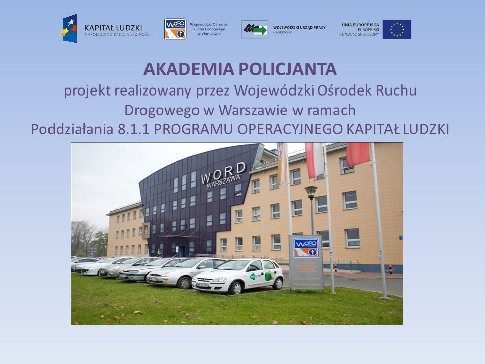 AKADEMIA POLICJANTA projekt realizowany przez Wojewódzki Ośrodek Ruchu Drogowego w Warszawie w ramach Poddziałania 8.1.1 PROGRAMU OPERACYJNEGO KAPITAŁ LUDZKI