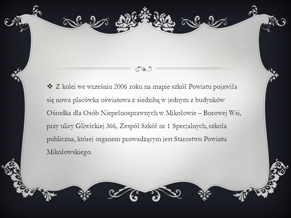 Z kolei we wrześniu 2006 roku na mapie szkół Powiatu pojawiła się nowa placówka oświatowa z siedzibą w jednym z budynków Ośrodka dla Osób Niepełnosprawnych w Mikołowie – Borowej Wsi, przy ulicy Gliwickiej 366, Zespół Szkół nr 1 Specjalnych, szkoła publiczna, której organem prowadzącym jest Starostwo Powiatu Mikołowskiego.