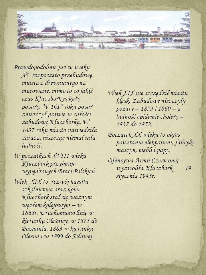 Prawdopodobnie już w wieku XV rozpoczęto przebudowę miasta z drewnianego na murowane, mimo to co jakiś czas Kluczbork nękały pożary. W 1617 roku pożar zniszczył prawie w całości zabudowę Kluczborka. W 1637 roku miasto nawiedziła zaraza, niszcząc niemal całą ludność. W początkach XVIII wieku Kluczbork przyjmuje wypędzonych Braci Polskich. Wiek XIX to rozwój handlu, szkolnictwa oraz kolei. Kluczbork stał się ważnym węzłem kolejowym – w 1868r. Uruchomiono linię w kierunku Oleśnicy, w 1875 do Poznania, 1883 w kierunku Olesna i w 1899 do Jełowej.