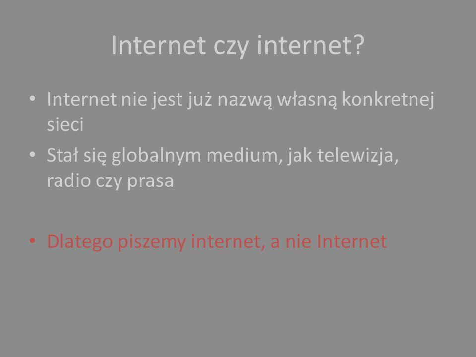 Internet czy internet Internet nie jest już nazwą własną konkretnej sieci. Stał się globalnym medium, jak telewizja, radio czy prasa.
