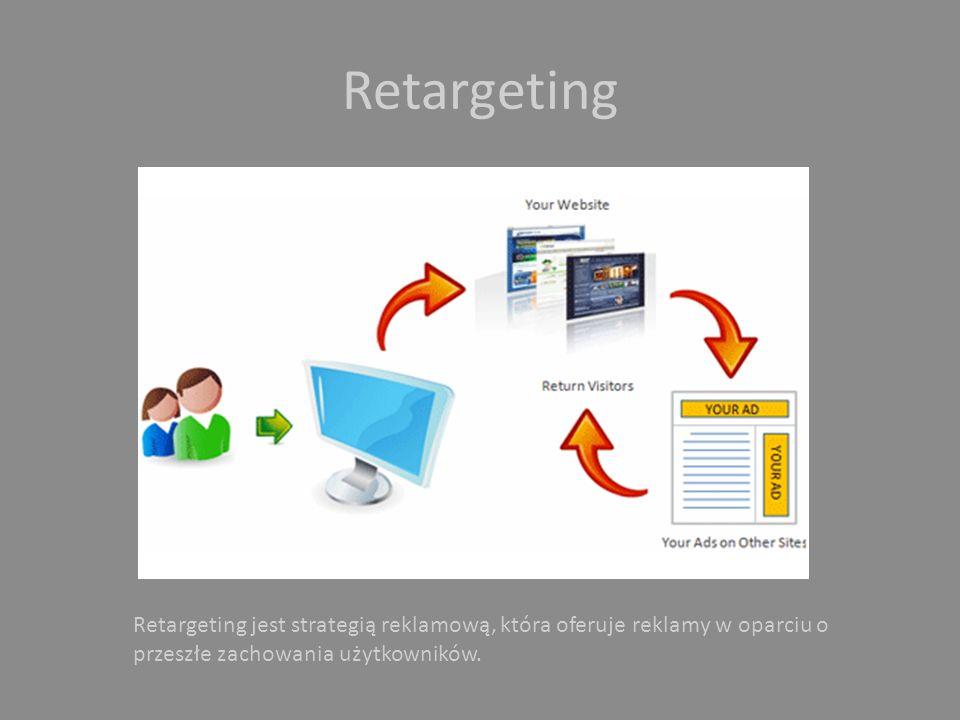 Retargeting Retargeting jest strategią reklamową, która oferuje reklamy w oparciu o przeszłe zachowania użytkowników.