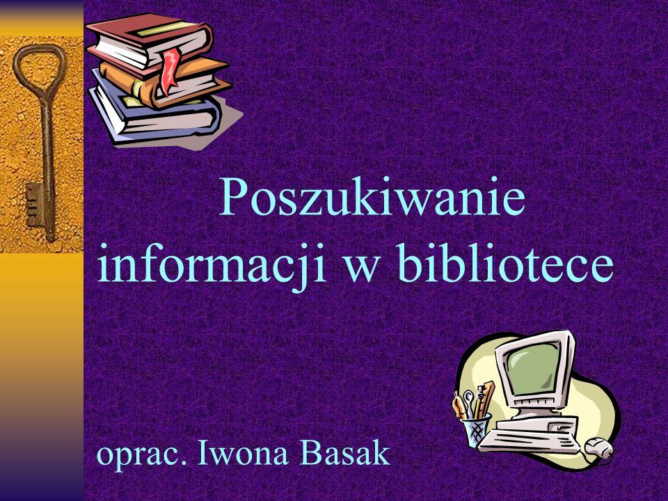 Poszukiwanie informacji w bibliotece oprac. Iwona Basak