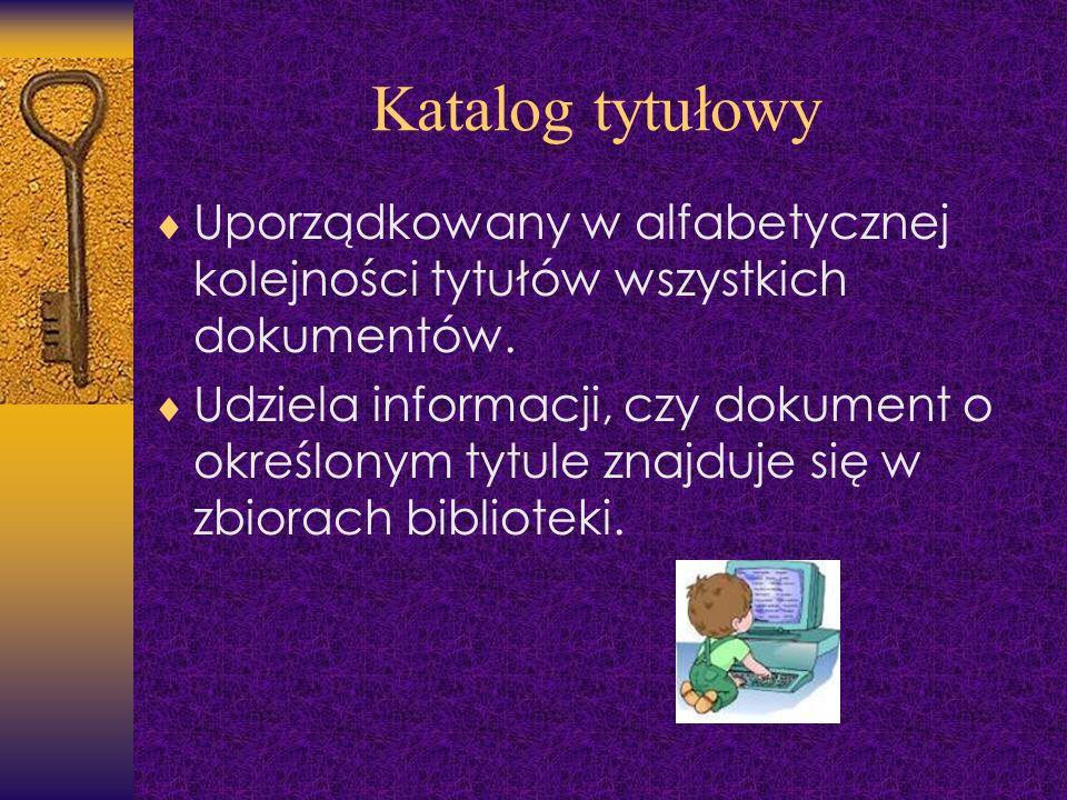 Katalog tytułowy Uporządkowany w alfabetycznej kolejności tytułów wszystkich dokumentów.