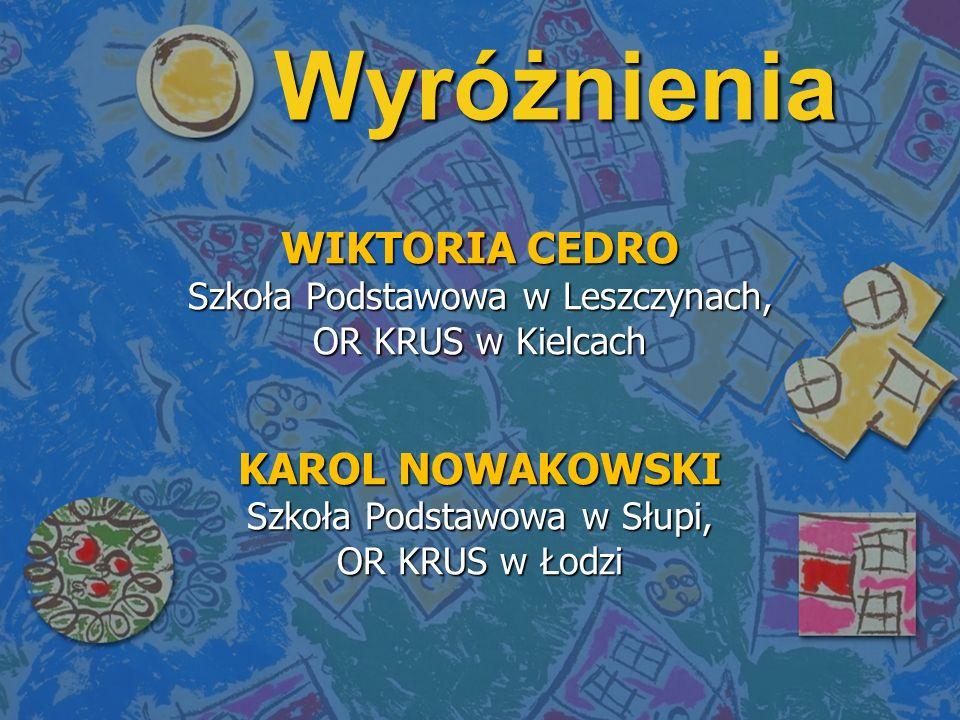 Wyróżnienia WIKTORIA CEDRO Szkoła Podstawowa w Leszczynach, OR KRUS w Kielcach KAROL NOWAKOWSKI Szkoła Podstawowa w Słupi, OR KRUS w Łodzi