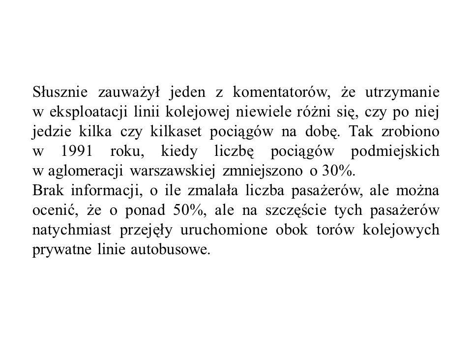 Słusznie zauważył jeden z komentatorów, że utrzymanie w eksploatacji linii kolejowej niewiele różni się, czy po niej jedzie kilka czy kilkaset pociągów na dobę. Tak zrobiono w 1991 roku, kiedy liczbę pociągów podmiejskich w aglomeracji warszawskiej zmniejszono o 30%.